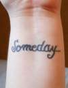 """Someday..."" on inside of wrist tattoo"